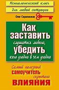 Олег Серапионов -Как заставить слушаться любого, убедить кого угодно в чем угодно. Самый полезный самоучитель скрытого влияния