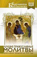Коллектив авторов - Лучшие православные молитвы. Православные праздники до 2030 года