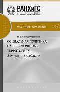 И. Стародубровская -Социальная политика на периферийных территориях. Актуальные проблемы