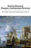 Виктор Шипунов -Рыцарь втитановых доспехах. Книга вторая. Большая война ограниченными средствами