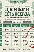 Роман Аргашоков - Деньги есть всегда. Как правильно тратить деньги, чтобы хватало на все и даже больше