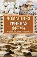 Нина Богданова -Домашняя грибная ферма. Вешенка, шампиньон, шиитаке