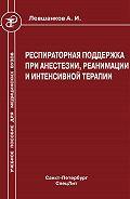 Анатолий Левшанков - Респираторная поддержка при анестезии, реанимации и интенсивной терапии