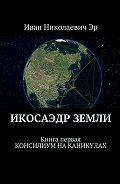 Иван Эр -Икосаэдр Земли. Книга первая. Консилиум наканикулах