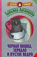 Татьяна Луганцева -Черная кошка, зеркало и пустое ведро (сборник)