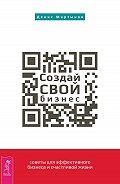 Денис Мартынов - Создай СВОЙ бизнес: советы для эффективного бизнеса и счастливой жизни