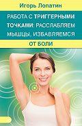 Игорь Лопатин -Работа с триггерными точками: расслабляем мышцы, избавляемся от боли