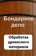 Илья Мельников -Бондарное дело. Обработка древесного материала