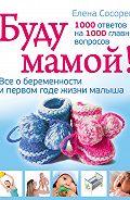 Елена Петровна Сосорева -Буду мамой! Все о беременности и первом годе жизни малыша. 1000 ответов на 1000 главных вопросов