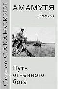 Сергей Саканский -Амамутя. Путь огненного бога
