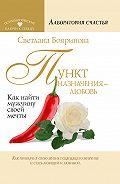 Светлана Бояринова - Пункт назначения – любовь. Как найти мужчину своей мечты