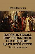 Юрий Пашанин -Царские указы, или Необычные похождения Царя всея Русси. Часть 1. Царскоеимя