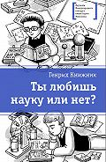 Генрих Соломонович Книжник -Ты любишь науку или нет?