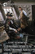 Егор Дмитриевич Чекрыгин -Странный приятель. Таинственный Амулет