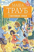 Маша Трауб - Счастливая семья (сборник)