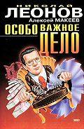 Николай Леонов, Алексей Макеев - Особо важное дело
