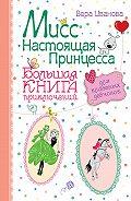Вера Иванова - Мисс Настоящая Принцесса. Большая книга приключений для классных девчонок (сборник)