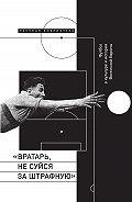 Сборник -«Вратарь, не суйся за штрафную!» Футбол в культуре и истории Восточной Европы