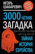 Игорь Ростиславович Шафаревич -3000-летняя загадка. Тайная история еврейства