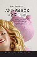 Анна Арутюнова -Арт-рынок в XXI веке. Пространство художественного эксперимента
