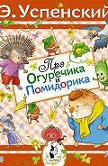 Эдуард Успенский -Про Огуречика и Помидорика