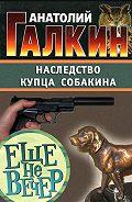 Анатолий Галкин - Наследство купца Собакина