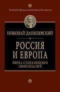 Николай Данилевский -Россия и Европа. Эпоха столкновения цивилизаций