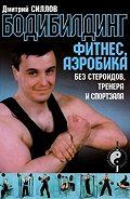 Дмитрий Силлов - Бодибилдинг, фитнес, аэробика без стероидов, тренера и спортзала