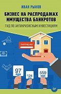 Иван Рыков -Бизнес на распродажах имущества банкротов