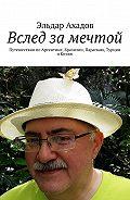 Эльдар Ахадов -Вслед замечтой. Путешествия поАргентине, Бразилии, Парагваю, Турции иКитаю