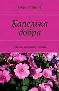 Олег Устинов -Капелька добра. Советы для вашей семьи