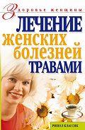 Ольга Сергеевна Черногаева - Лечение женских болезней травами