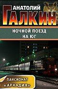Анатолий Галкин - Ночной поезд на юг