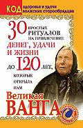 Светлана Панкратова - 30 простых ритуалов на привлечение денег, удачи и жизни до 120 лет, которые открыла нам Великая Ванга. Код здоровья и удачи волжских старообрядцев