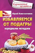 Юрий Константинов - Избавляемся от подагры народными методами