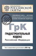 Коллектив Авторов -Градостроительный кодекс Российской Федерации. Текст с изменениями и дополнениями на 2011 год