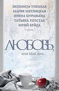 Мария Метлицкая -Любовь, или Мой дом (сборник)