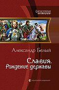 Александр Белый - Славия. Рождение державы