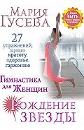 Мария Гусева -Гимнастика для женщин «Рождение звезды». 27 упражнений, дарящих красоту, здоровье, гармонию