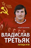 Федор Раззаков -Владислав Третьяк. Легенда №20