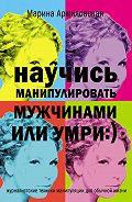 Марина Аржиловская - Научись манипулировать мужчинами или умри