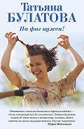 Татьяна Булатова - На фиг нужен!