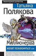 Татьяна Полякова -Миллионерша желает познакомиться