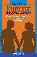Серж Гингер -Гештальт: искусство контакта. Новый оптимистический подход к человеческим отношениям