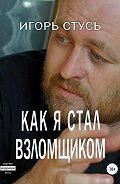 Игорь Стусь -Как я стал взломщиком