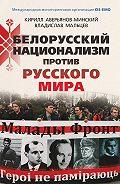 Владислав Мальцев, Кирилл Аверьянов-Минский - Белорусский национализм против русского мира
