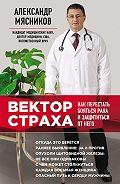 Александр Мясников - Вектор страха. Как перестать бояться рака и защититься от него