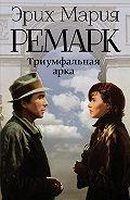 Эрих Мария Ремарк -Триумфальная арка