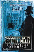 Джон Карр - Расследования доктора Гидеона Фелла. Преступный замысел (сборник)