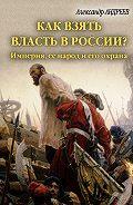 Александр Радьевич Андреев - Как взять власть в России? Империя, ее народ и его охрана